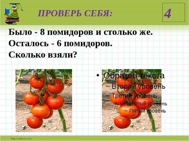 ПРОВЕРЬ СЕБЯ: Было - 8 помидоров и столько же. Осталось - 6 помидоров. Скольк...