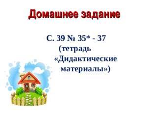 Домашнее задание С. 39 № 35* - 37 (тетрадь «Дидактические материалы»)