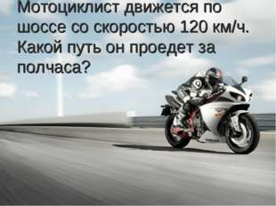 Мотоциклист движется по шоссе со скоростью 120 км/ч. Какой путь он проедет за