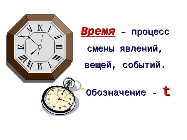 Время – процесс смены явлений, вещей, событий. Обозначение - t