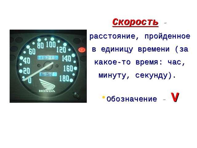 Скорость - расстояние, пройденное в единицу времени (за какое-то время: час,...