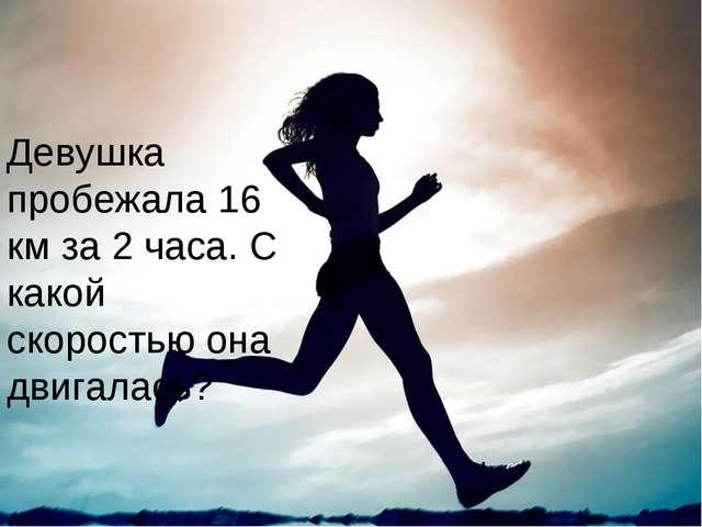 Девушка пробежала 16 км за 2 часа. С какой скоростью она двигалась?