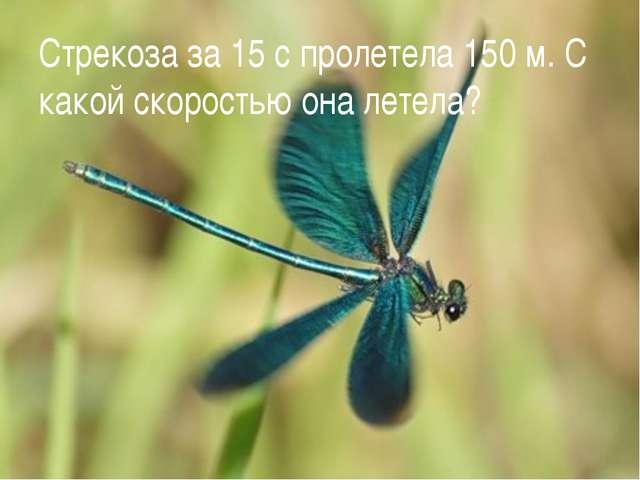 Стрекоза за 15 с пролетела 150 м. С какой скоростью она летела?