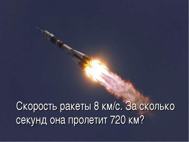 Скорость ракеты 8 км/с. За сколько секунд она пролетит 720 км?