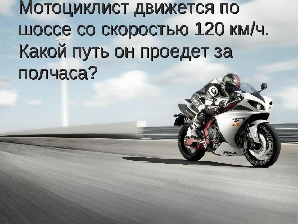 Мотоциклист движется по шоссе со скоростью 120 км/ч. Какой путь он проедет за...