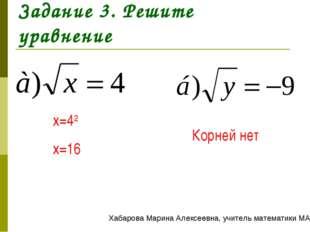 Задание 3. Решите уравнение x=42 x=16 Корней нет Хабарова Марина Алексеевна,