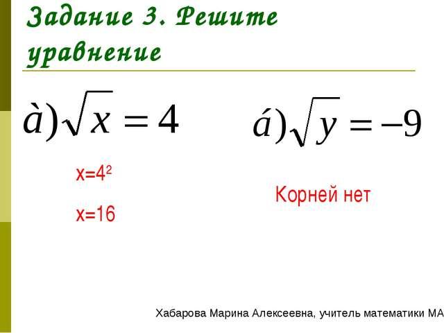 Задание 3. Решите уравнение x=42 x=16 Корней нет Хабарова Марина Алексеевна,...