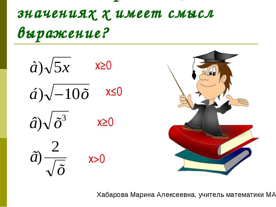 Задание 2. При каких значениях x имеет смысл выражение? x≥0 x≤0 x≥0 x>0 Хабар...