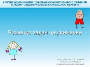 Решение задач на движение Автор: Иванова О.А., учитель начальных классов, II
