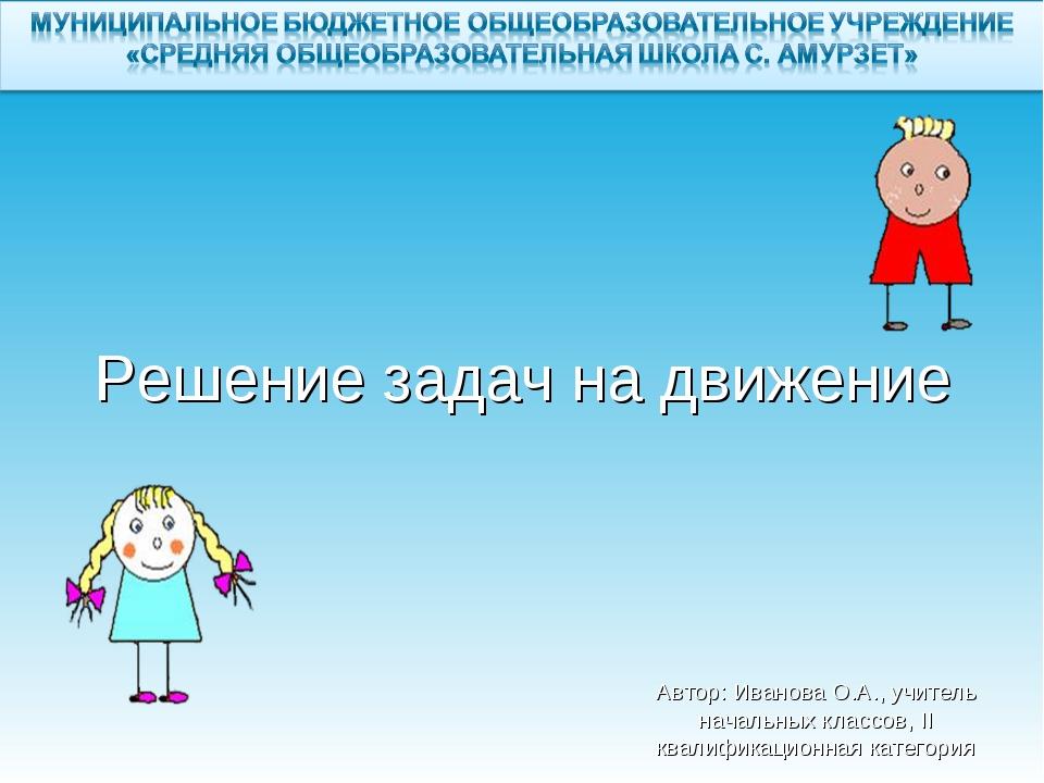 Решение задач на движение Автор: Иванова О.А., учитель начальных классов, II...