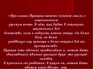 «При имени Пушкина тотчас осеняет мысль о национальном русском поэте. В нём,