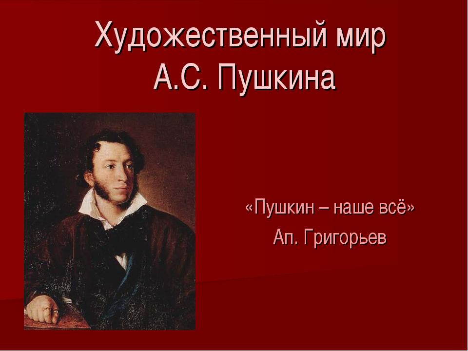Художественный мир А.С. Пушкина «Пушкин – наше всё» Ап. Григорьев