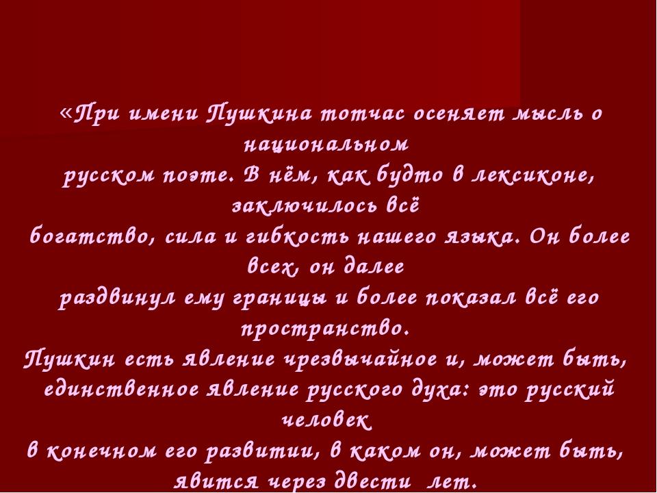 «При имени Пушкина тотчас осеняет мысль о национальном русском поэте. В нём,...