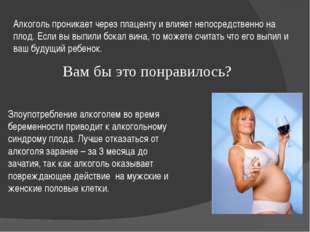 Алкоголь проникает через плаценту и влияет непосредственно на плод. Если вы в