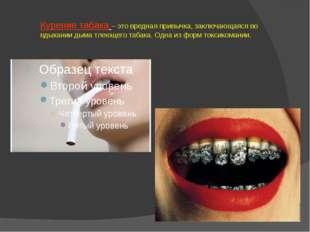 Курение табака – это вредная привычка, заключающаяся во вдыхании дыма тлеющег