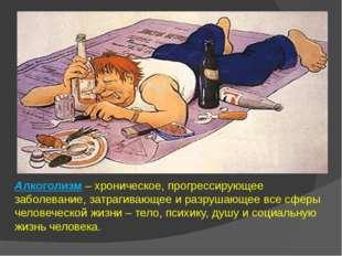 Алкоголизм – хроническое, прогрессирующее заболевание, затрагивающее и разруш