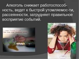 Алкоголь снижает работоспособ-ность, ведет к быстрой утомляемос-ти, рассеянн