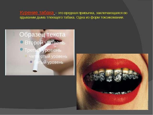 Курение табака – это вредная привычка, заключающаяся во вдыхании дыма тлеющег...