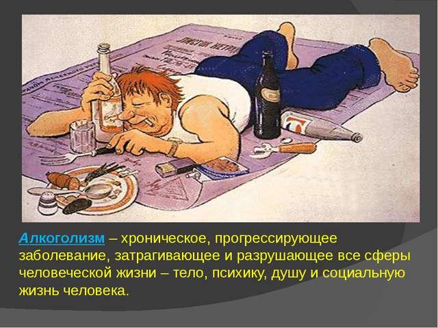 Алкоголизм – хроническое, прогрессирующее заболевание, затрагивающее и разруш...