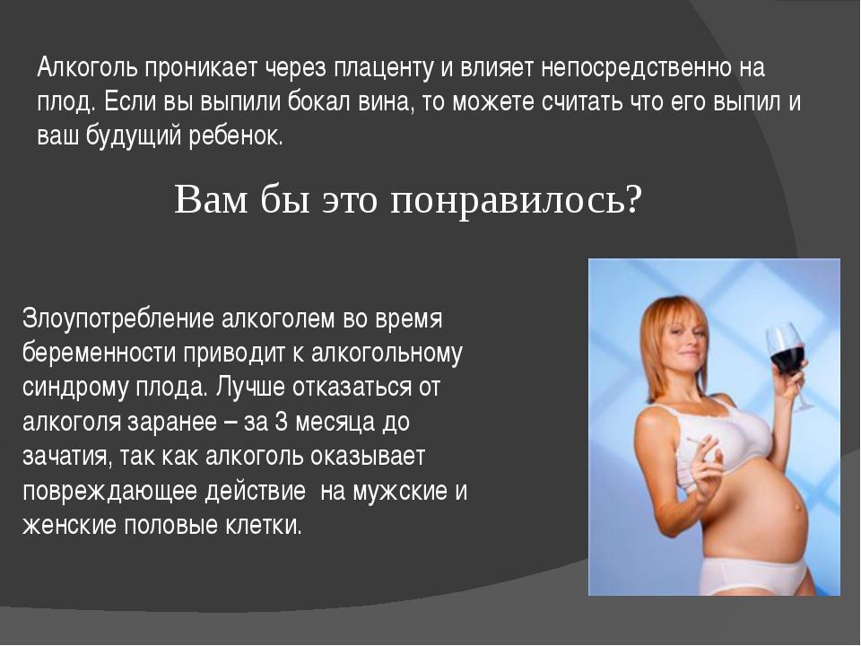 Алкоголь проникает через плаценту и влияет непосредственно на плод. Если вы в...