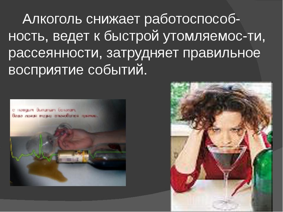 Алкоголь снижает работоспособ-ность, ведет к быстрой утомляемос-ти, рассеянн...