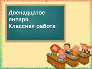 Двенадцатое января. Классная работа Tatbel.ucoz.ru