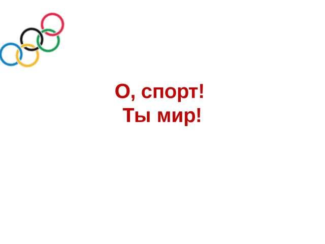 О, спорт! Ты мир!