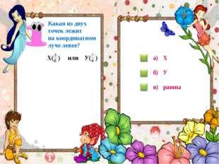 Х( ) или У( ) Какая из двух точек лежит на координатном луче левее? а) Х б)