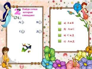 Найди точки которые совпадают А( ) В( ) С( ) Д( ) а) А и В б) А и С в) С и Д