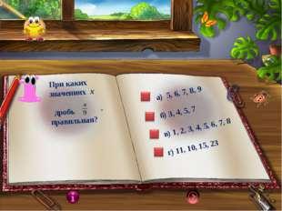 При каких значениях х дробь - правильная? а) 5, 6, 7, 8, 9 б) 3, 4, 5, 7 в) 1