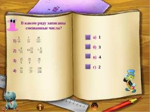 В каком ряду записаны смешанные числа? 1) 2) 3) 4) а) 1 б) 3 в) 4 г) 2