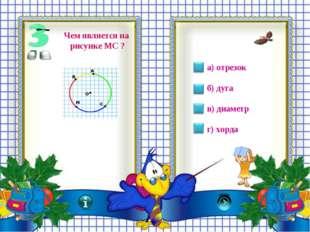 а) отрезок б) дуга в) диаметр г) хорда Чем является на рисунке МС ?