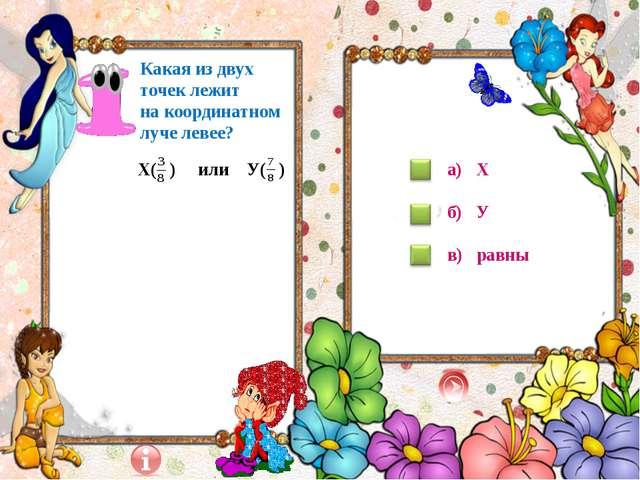 Х( ) или У( ) Какая из двух точек лежит на координатном луче левее? а) Х б)...