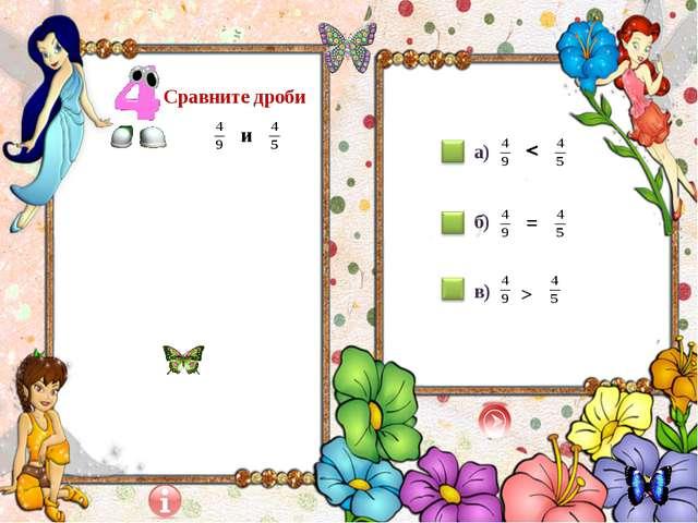Сравните дроби и а) б) в) > =