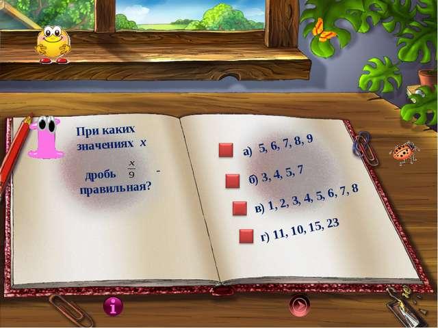 При каких значениях х дробь - правильная? а) 5, 6, 7, 8, 9 б) 3, 4, 5, 7 в) 1...