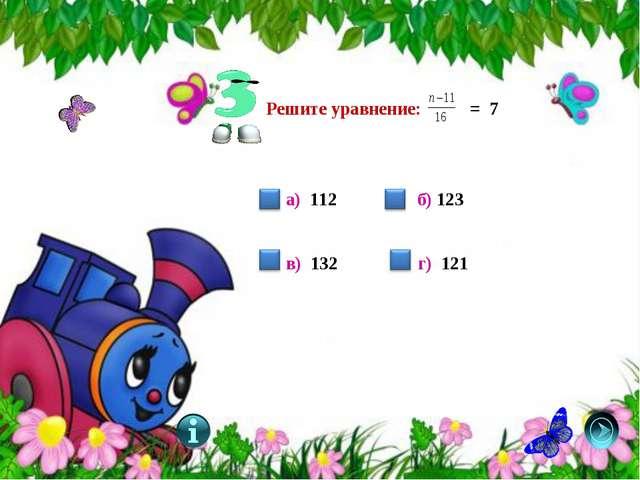 Решите уравнение: = 7 а) 112 б) 123 в) 132 г) 121