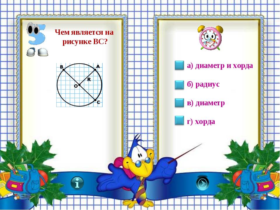 а) диаметр и хорда б) радиус в) диаметр г) хорда Чем является на рисунке ВС?