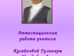 Аттестационная работа учителя Кусайновой Гульнары Молдабековны