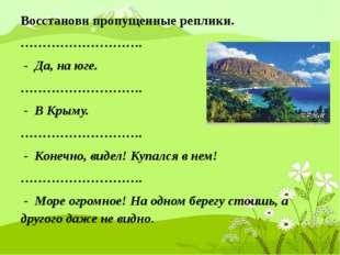 Восстанови пропущенные реплики. ………………………. - Да, на юге. ………………………. - В Крыму