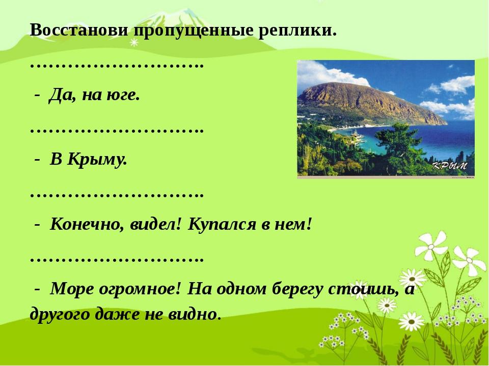 Восстанови пропущенные реплики. ………………………. - Да, на юге. ………………………. - В Крыму...