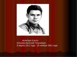 политрук 4 роты Клочков Василий Георгиевич 8 марта 1911 года - 16 ноября 194