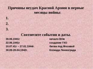 Причины неудач Красной Армии в первые месяцы войны: 1. 2. 3. Соотнесите событ