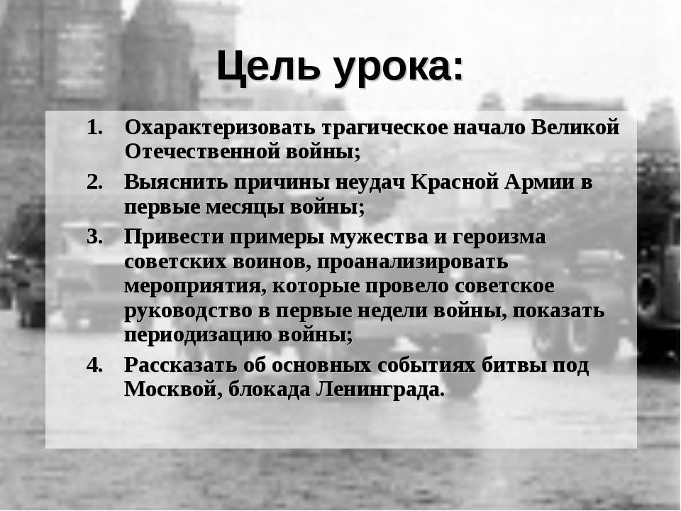 Цель урока: Охарактеризовать трагическое начало Великой Отечественной войны;...