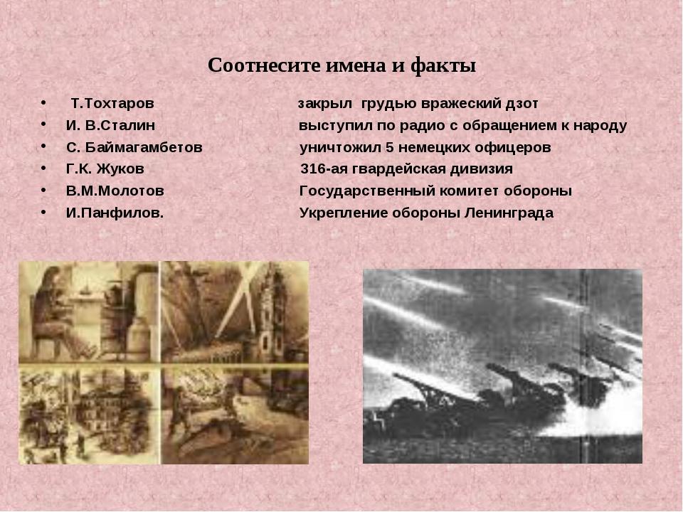 Соотнесите имена и факты Т.Тохтаров закрыл грудью вражеский дзот  И. В.Стали...