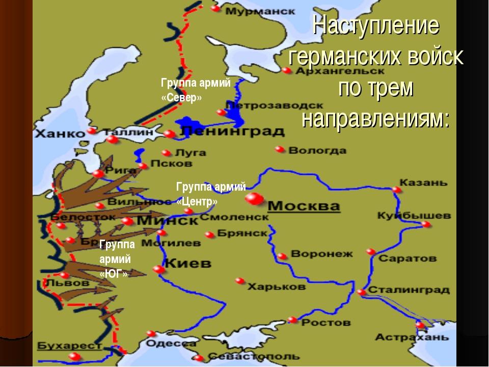 Наступление германских войск по трем направлениям: Группа армий «Север» Групп...