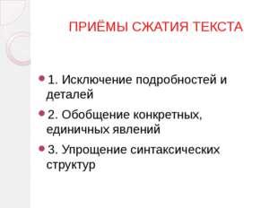 ПРИЁМЫ СЖАТИЯ ТЕКСТА 1. Исключение подробностей и деталей 2. Обобщение конкр
