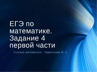 ЕГЭ по математике. Задание 4 первой части Учитель математики : Терентьева М. А.