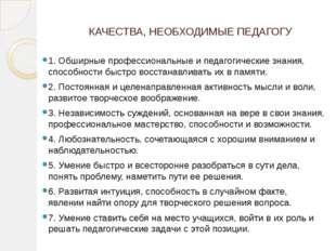 КАЧЕСТВА, НЕОБХОДИМЫЕ ПЕДАГОГУ 1. Обширные профессиональные и педагогические