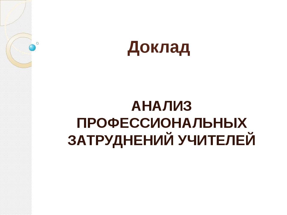 Доклад АНАЛИЗ ПРОФЕССИОНАЛЬНЫХ ЗАТРУДНЕНИЙ УЧИТЕЛЕЙ