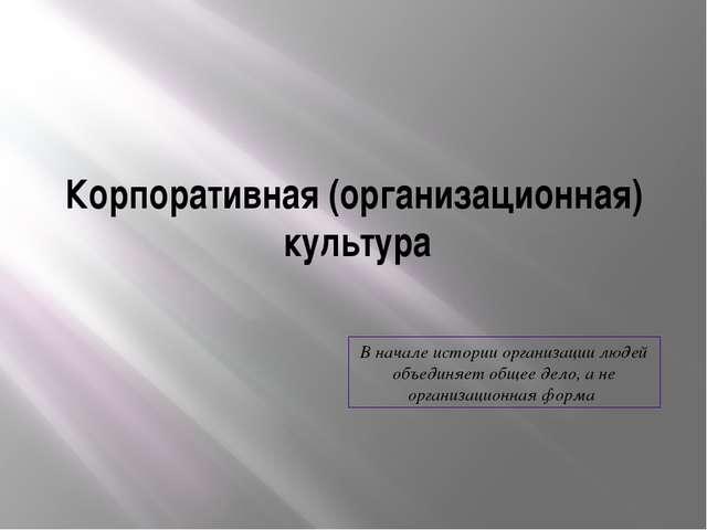 Корпоративная (организационная) культура В начале истории организации людей о...